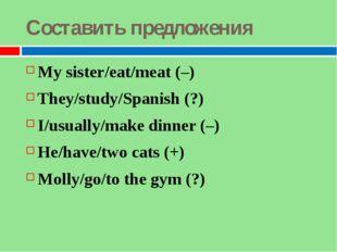 Составить предложения My sister/eat/meat (–) They/study/Spanish (?) I/usually