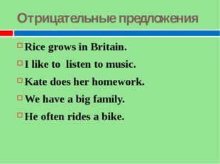 Отрицательные предложения Rice grows in Britain. I like to listen to music. K