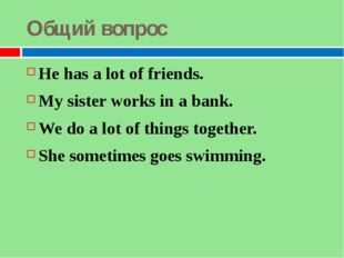 Общий вопрос He has a lot of friends. My sister works in a bank. We do a lot
