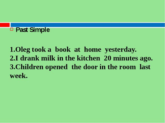 Past Simple 1.Oleg took a  book  at  home  yesterday. 2.I drank milk in the...