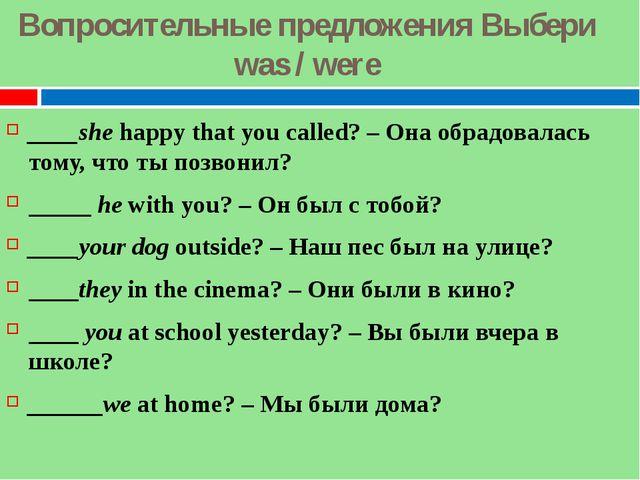 Вопросительные предложения Выбери was / were ____shehappy that you called? –...