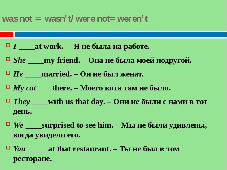 was not = wasn't/ were not= weren't I ____at work. – Я не была на работе. She...