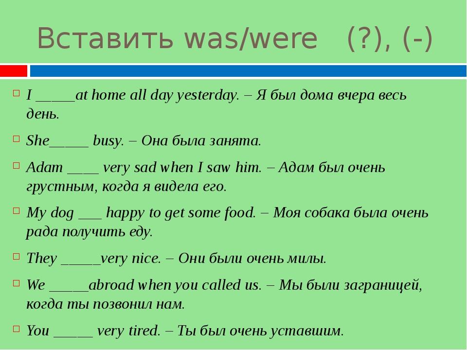 Вставить was/were (?), (-) I _____at home all day yesterday. – Я был дома вче...