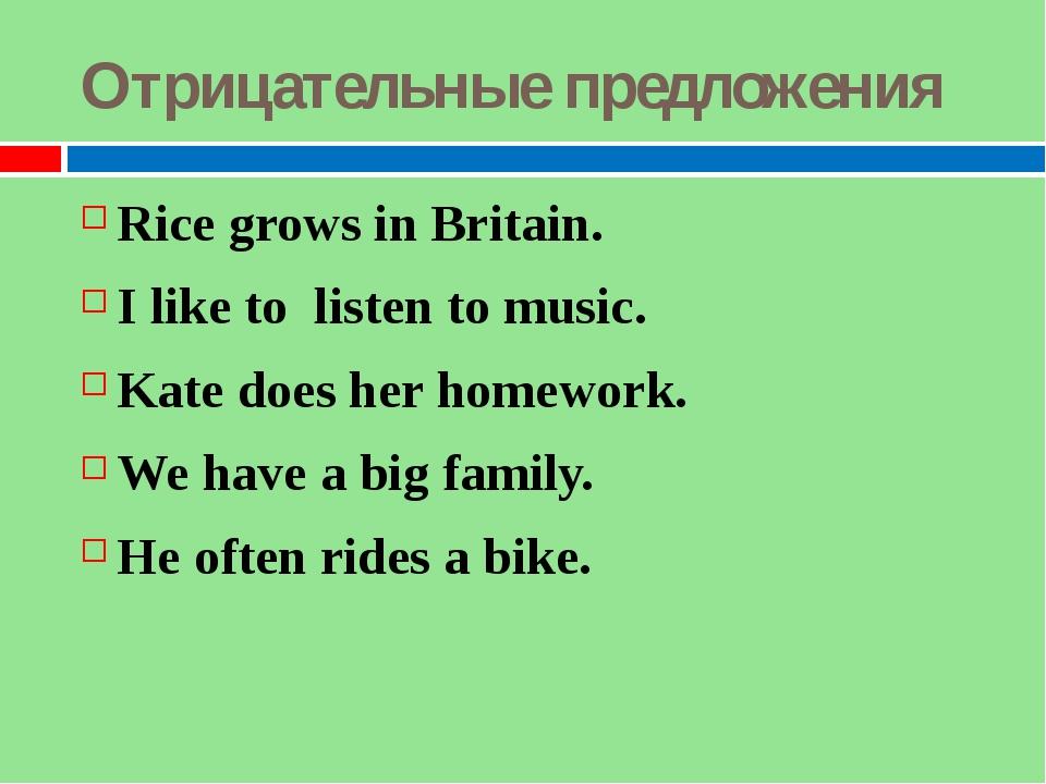 Отрицательные предложения Rice grows in Britain. I like to listen to music. K...