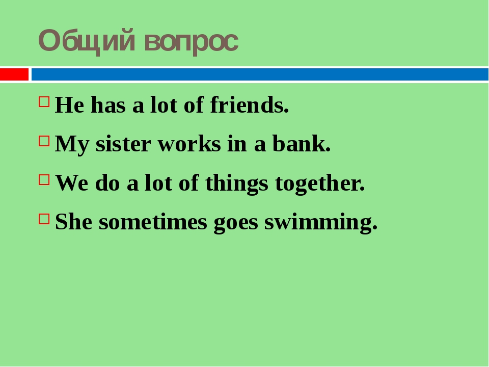 Общий вопрос He has a lot of friends. My sister works in a bank. We do a lot...