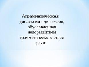 Аграмматическая дислексия - дислексия, обусловленная недоразвитием грамматиче