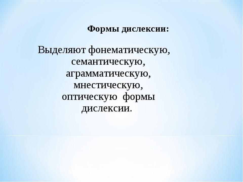 Формы дислексии: Выделяют фонематическую, семантическую, аграмматическую, мне...