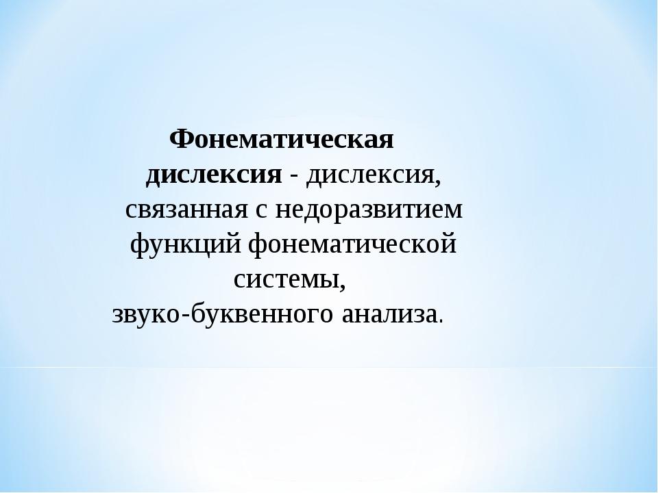 Фонематическая дислексия - дислексия, связанная с недоразвитием функций фонем...