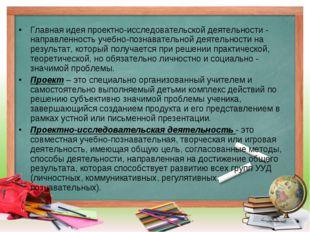 Главная идея проектно-исследовательской деятельности - направленность учебно-