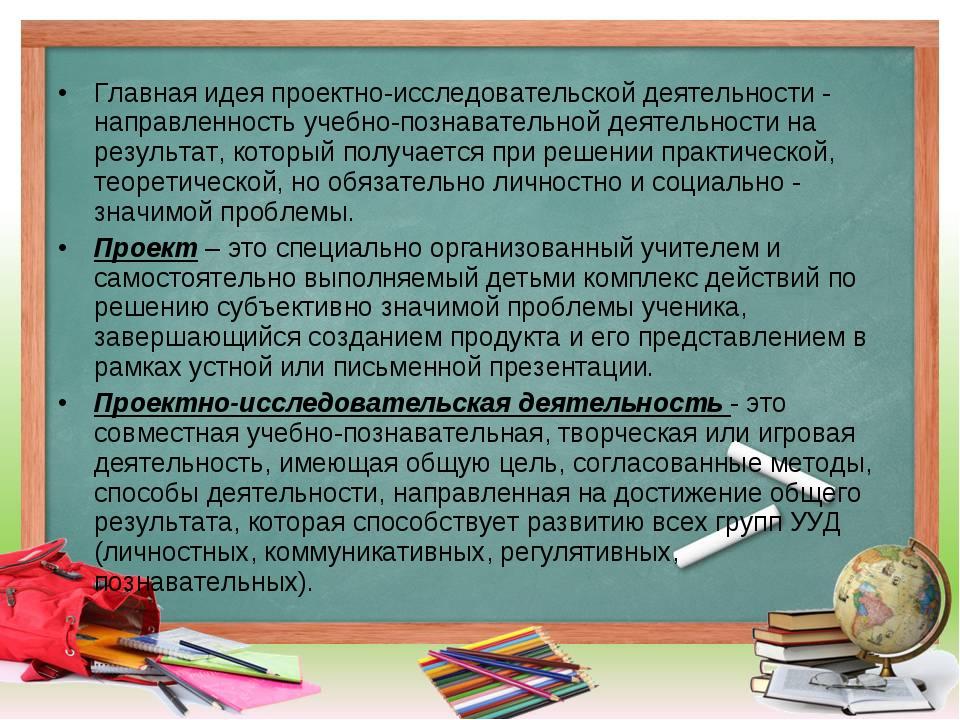Главная идея проектно-исследовательской деятельности - направленность учебно-...