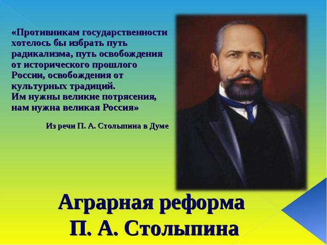Аграрная реформа П. А. Столыпина «Противникам государственности хотелось бы и...