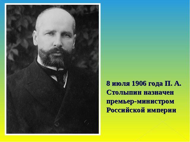 8 июля 1906 года П. А. Столыпин назначен премьер-министром Российской империи