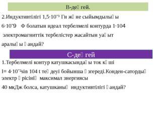 В-деңгей. 2.Индуктивтілігі 1,5·10ˉ³ Гн және сыйымдылығы 6·10ˉ9 Ф болатын идеа