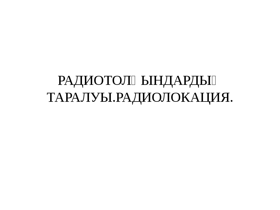 РАДИОТОЛҚЫНДАРДЫҢ ТАРАЛУЫ.РАДИОЛОКАЦИЯ.