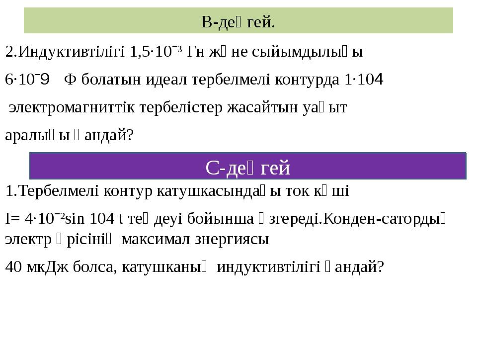 В-деңгей. 2.Индуктивтілігі 1,5·10ˉ³ Гн және сыйымдылығы 6·10ˉ9 Ф болатын идеа...