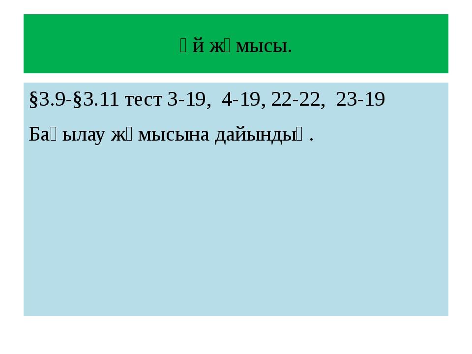 Үй жұмысы. §3.9-§3.11 тест 3-19, 4-19, 22-22, 23-19 Бақылау жұмысына дайындық.