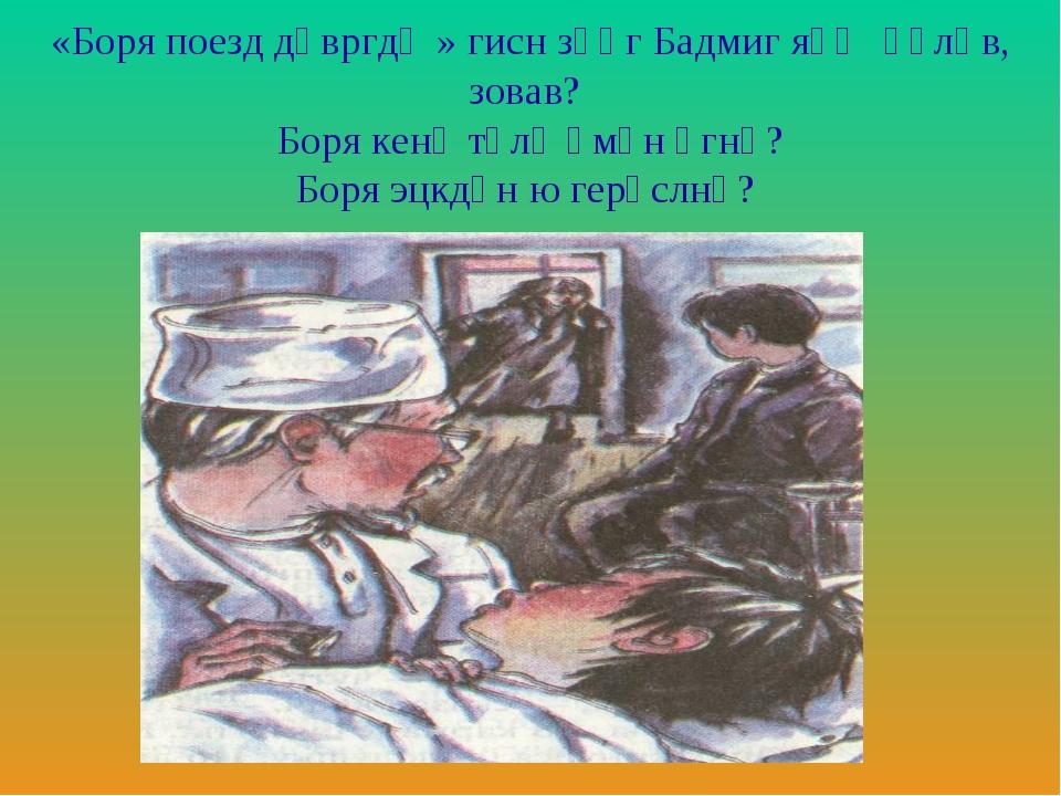 «Боря поезд дәвргдҗ» гисн зәңг Бадмиг яһҗ әәлһв, зовав? Боря кенә төлә әмән...