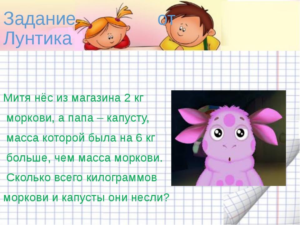 Задание от Лунтика Митя нёс из магазина 2 кг моркови, а папа – капусту, масса...