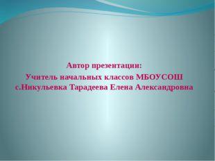 Автор презентации: Учитель начальных классов МБОУСОШ с.Никульевка Тарадеева
