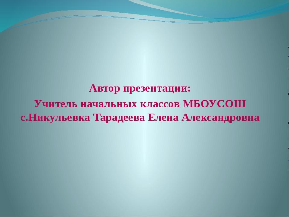 Автор презентации: Учитель начальных классов МБОУСОШ с.Никульевка Тарадеева...