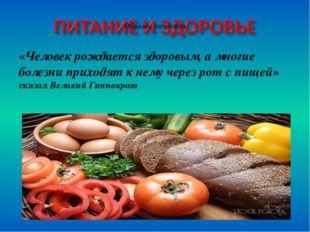 «Человек рождается здоровым, а многие болезни приходят к нему через рот с пищ