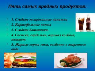 Пять самых вредных продуктов:  1. Сладкие газированные напитки 2. Картофель
