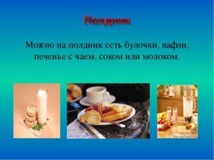Можно на полдник есть булочки, вафли, печенье с чаем, соком или молоком. Мож