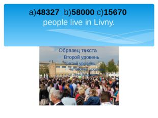 a)48327 b)58000 c)15670 people live in Livny.