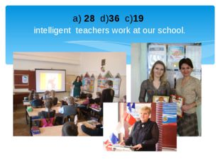 a) 28 d)36 c)19 intelligent teachers work at our school.