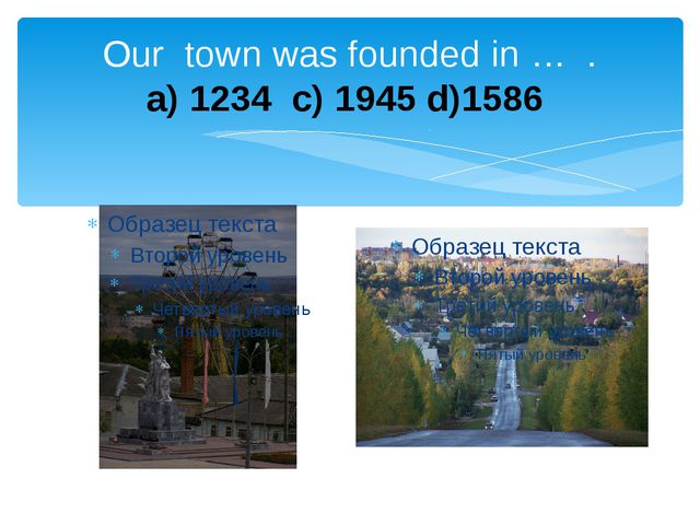 Our town was founded in … . a) 1234 c) 1945 d)1586