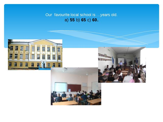 Our favourite local school is …years old. a) 55 b) 65 c) 60.