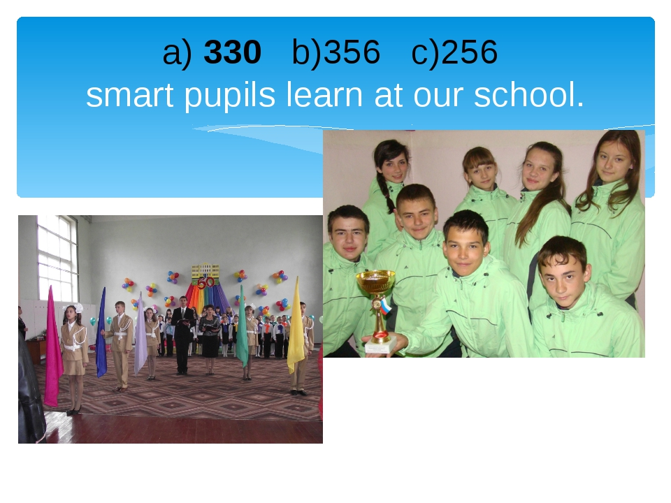 a) 330 b)356 c)256 smart pupils learn at our school.