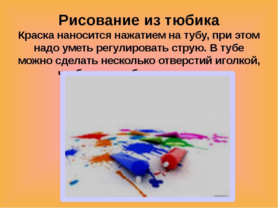 Рисование из тюбика Краска наносится нажатием на тубу, при этом надо уметь ре...