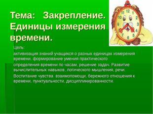 Тема: Закрепление. Единицы измерения времени. Цель: активизация знаний учащих
