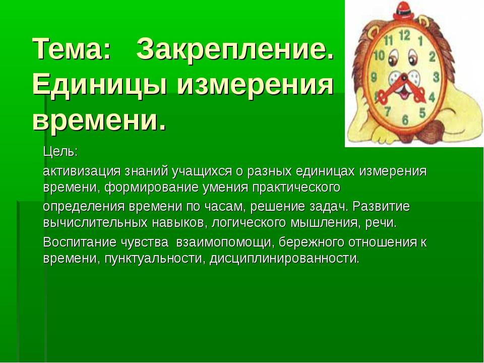 Тема: Закрепление. Единицы измерения времени. Цель: активизация знаний учащих...
