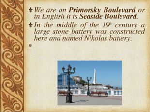 We are on Primorsky Boulevard or in English it is Seaside Boulevard. In the m