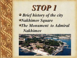 STOP 1 Brief history of the city Nakhimov Square The Monument to Admiral Nak