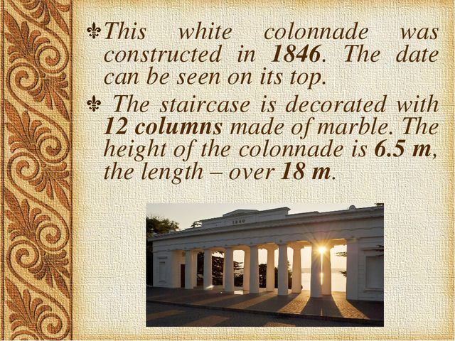 This white colonnade was constructed in 1846. The date can be seen on its top...