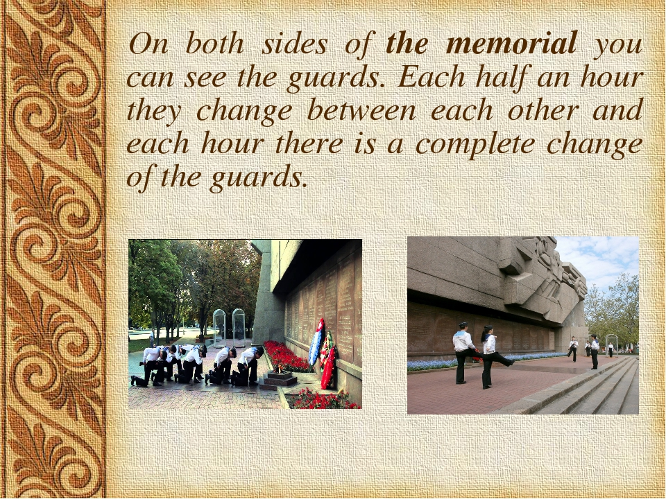 On both sides of the memorial you can see the guards. Each half an hour they...