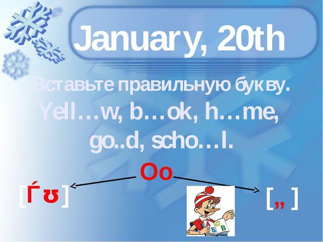 January, 20th Вставьте правильную букву. Yell…w, b…ok, h…me, go..d, scho…l. O...