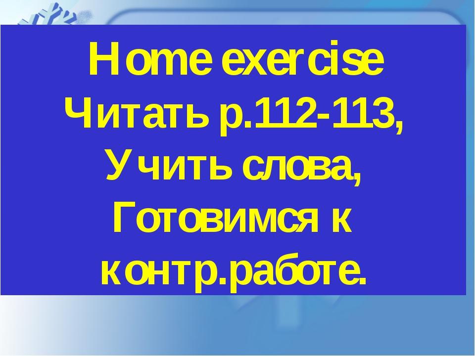 Home exercise Читать p.112-113, Учить слова, Готовимся к контр.работе.