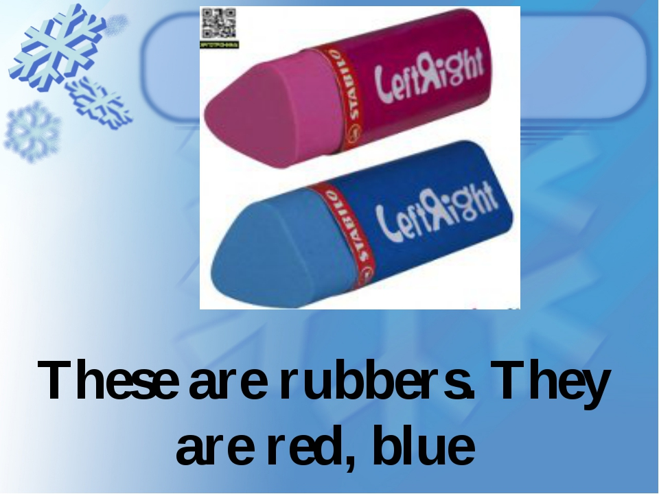 These are rubbers. They are red, blue
