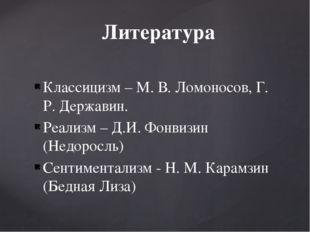 Классицизм – М. В. Ломоносов, Г. Р. Державин. Реализм – Д.И. Фонвизин (Недоро