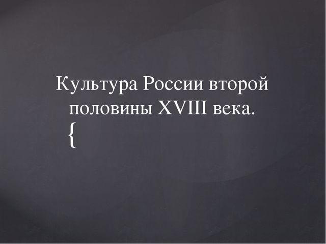 Культура России второй половины XVIII века. {
