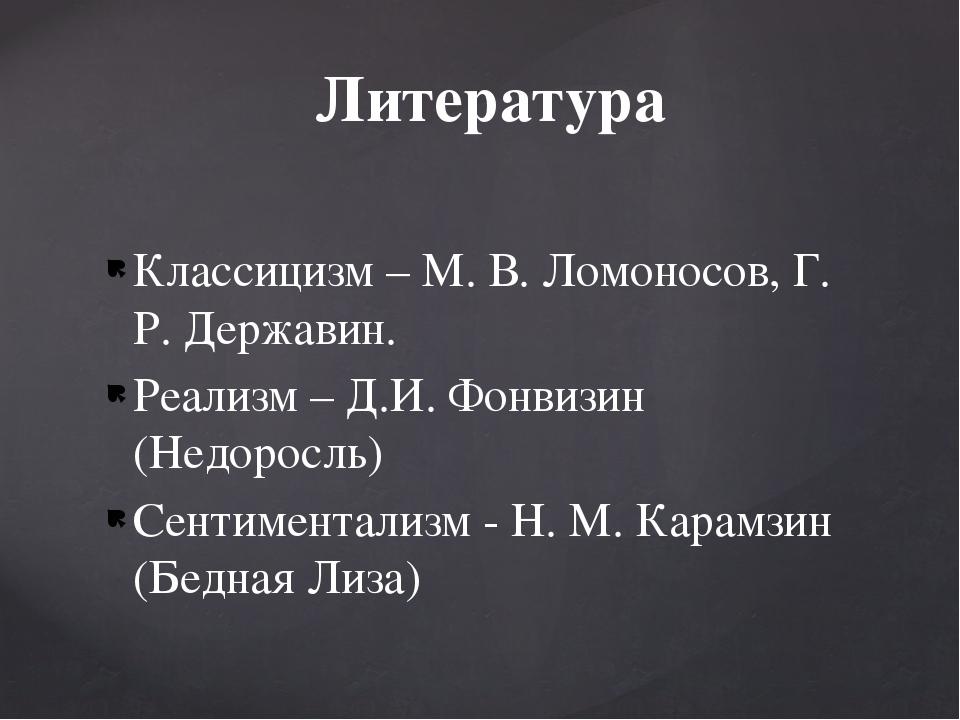 Классицизм – М. В. Ломоносов, Г. Р. Державин. Реализм – Д.И. Фонвизин (Недоро...