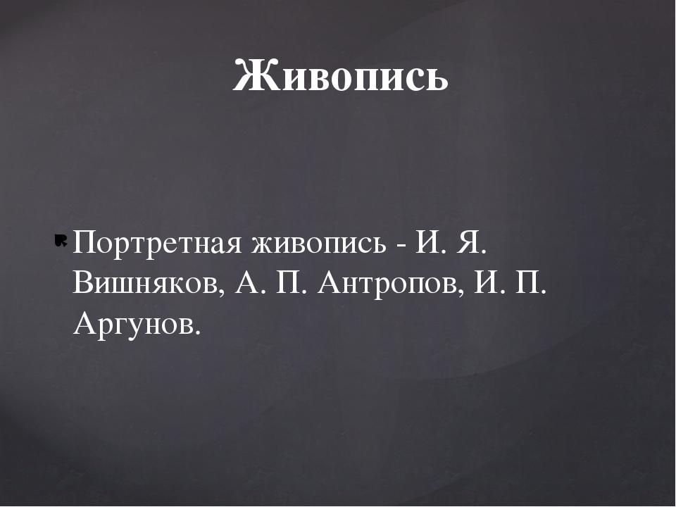 Портретная живопись - И. Я. Вишняков, А. П. Антропов, И. П. Аргунов. Живопись