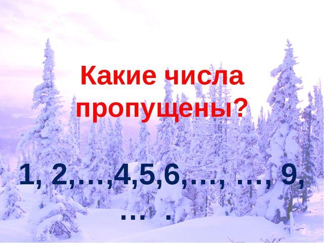 Какие числа пропущены? 1, 2,…,4,5,6,…, …, 9, … .
