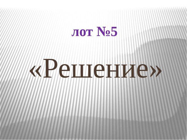 лот №5 «Решение»