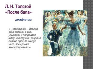 Л. Н. Толстой «После бала» « …полковник… упал на одно колено, а она, улыбаясь