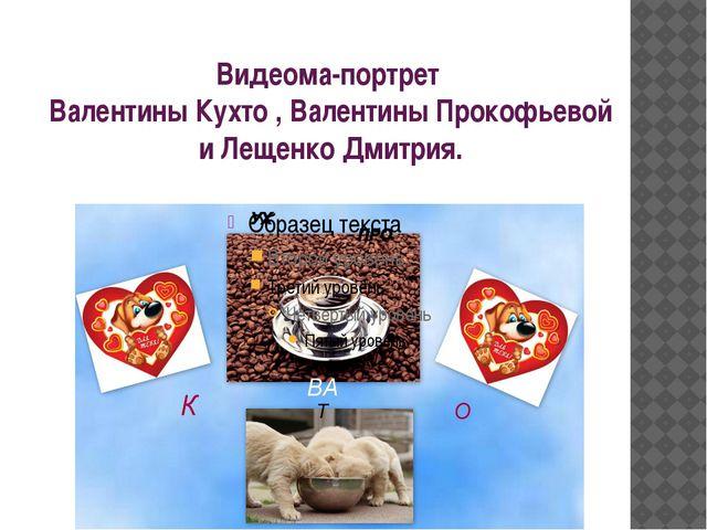 Видеома-портрет Валентины Кухто , Валентины Прокофьевой и Лещенко Дмитрия.